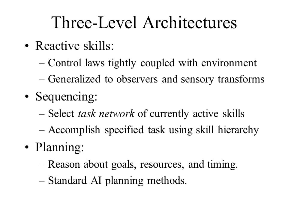 Reactive skills: –Control laws tightly coupled with environment –Generalized to observers and sensory transforms Sequencing: –Select task network of currently active skills –Accomplish specified task using skill hierarchy Planning: –Reason about goals, resources, and timing.