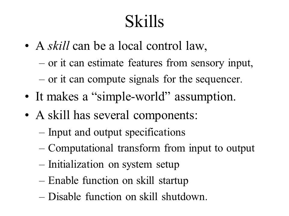 """Skills A skill can be a local control law, –or it can estimate features from sensory input, –or it can compute signals for the sequencer. It makes a """""""