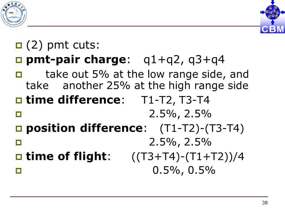 38  (2) pmt cuts:  pmt-pair charge: q1+q2, q3+q4  take out 5% at the low range side, and take another 25% at the high range side  time difference: T1-T2, T3-T4  2.5%, 2.5%  position difference: (T1-T2)-(T3-T4)  2.5%, 2.5%  time of flight: ((T3+T4)-(T1+T2))/4  0.5%, 0.5%