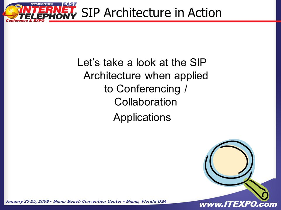 January 23-25, 2008 Miami Beach Convention Center Miami, Florida USA www.ITEXPO.com 9 SIP Architecture in Action Let's take a look at the SIP Architecture when applied to Conferencing / Collaboration Applications