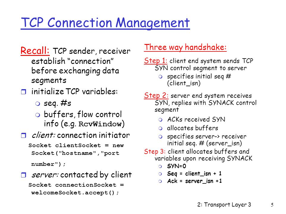 2: Transport Layer 36 TCP Connection Management (cont.) Closing a connection: client closes socket: clientSocket.close(); Step 1: client end system sends TCP FIN control segment to server Step 2: server receives FIN, replies with ACK.