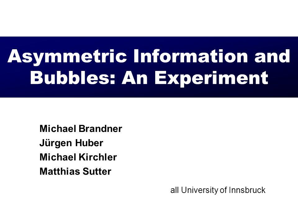 Asymmetric Information and Bubbles: An Experiment Michael Brandner Jürgen Huber Michael Kirchler Matthias Sutter all University of Innsbruck