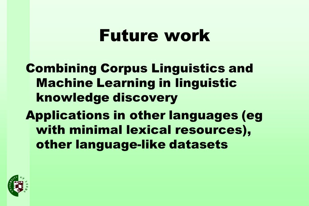 Future work Combining Corpus Linguistics and Machine Learning in linguistic knowledge discovery Applications in other languages (eg with minimal lexic