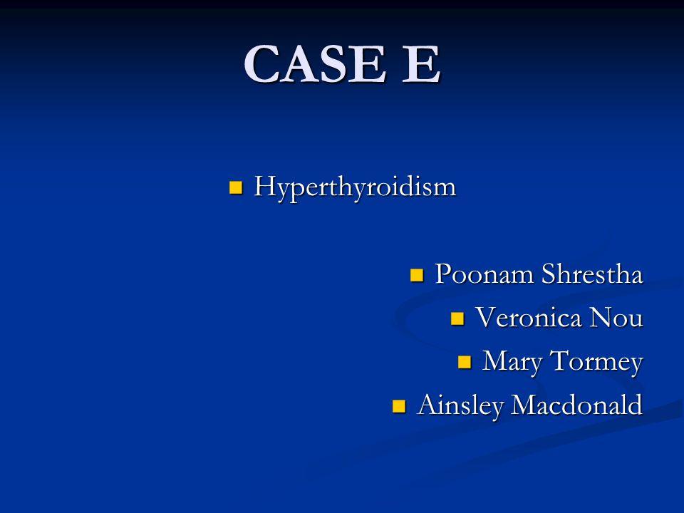 CASE E Hyperthyroidism Hyperthyroidism Poonam Shrestha Poonam Shrestha Veronica Nou Veronica Nou Mary Tormey Mary Tormey Ainsley Macdonald Ainsley Macdonald