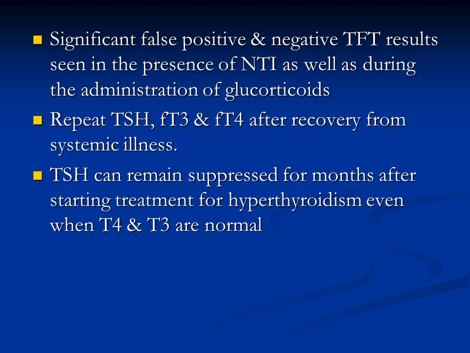 Significant false positive & negative TFT results seen in the presence of NTI as well as during the administration of glucorticoids Significant false positive & negative TFT results seen in the presence of NTI as well as during the administration of glucorticoids Repeat TSH, fT3 & fT4 after recovery from systemic illness.