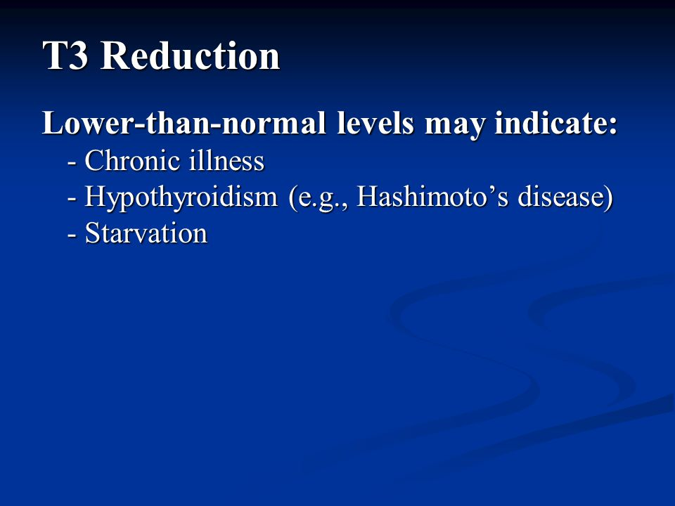 T3 Reduction Lower-than-normal levels may indicate: - Chronic illness - Hypothyroidism (e.g., Hashimoto's disease) - Starvation
