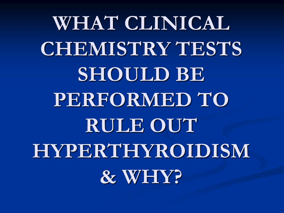 WHAT CLINICAL CHEMISTRY TESTS SHOULD BE PERFORMED TO RULE OUT HYPERTHYROIDISM & WHY?