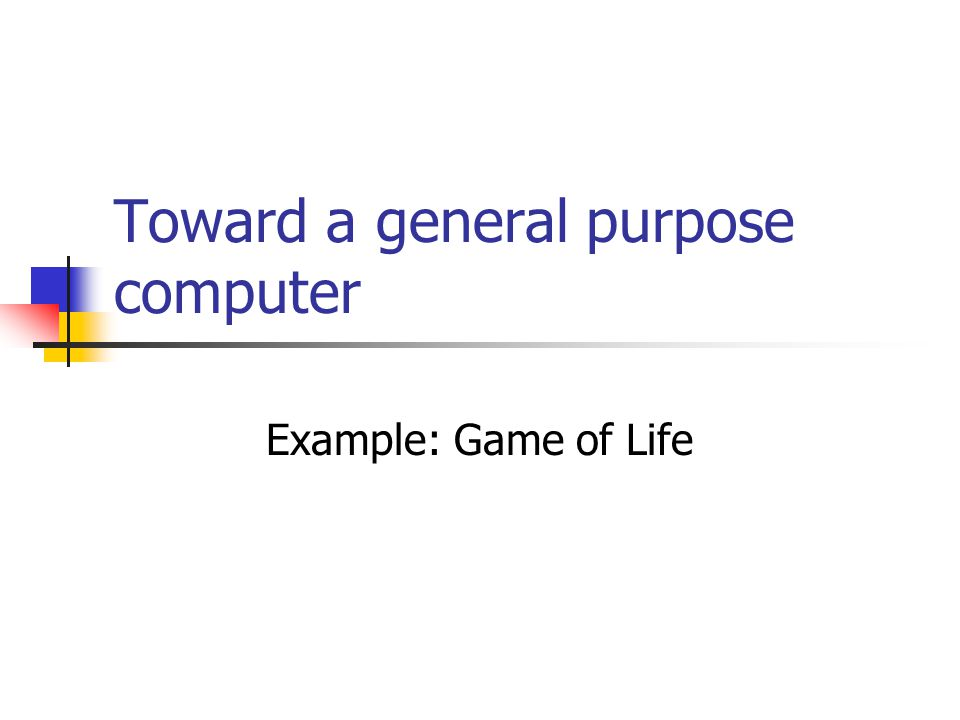 Toward a general purpose computer Example: Game of Life