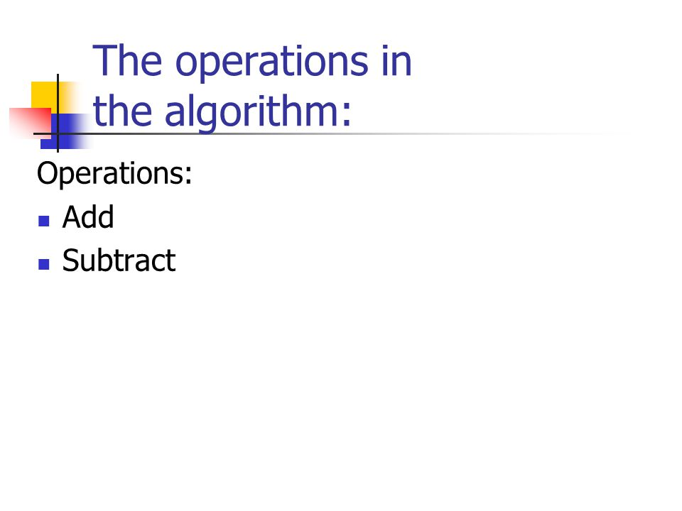 The operations in the algorithm: Operations: Add Subtract