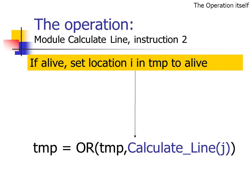 The operation: Module Calculate Line, instruction 2 If alive, set location i in tmp to alive tmp = OR(tmp,Calculate_Line(j)) The Operation itself