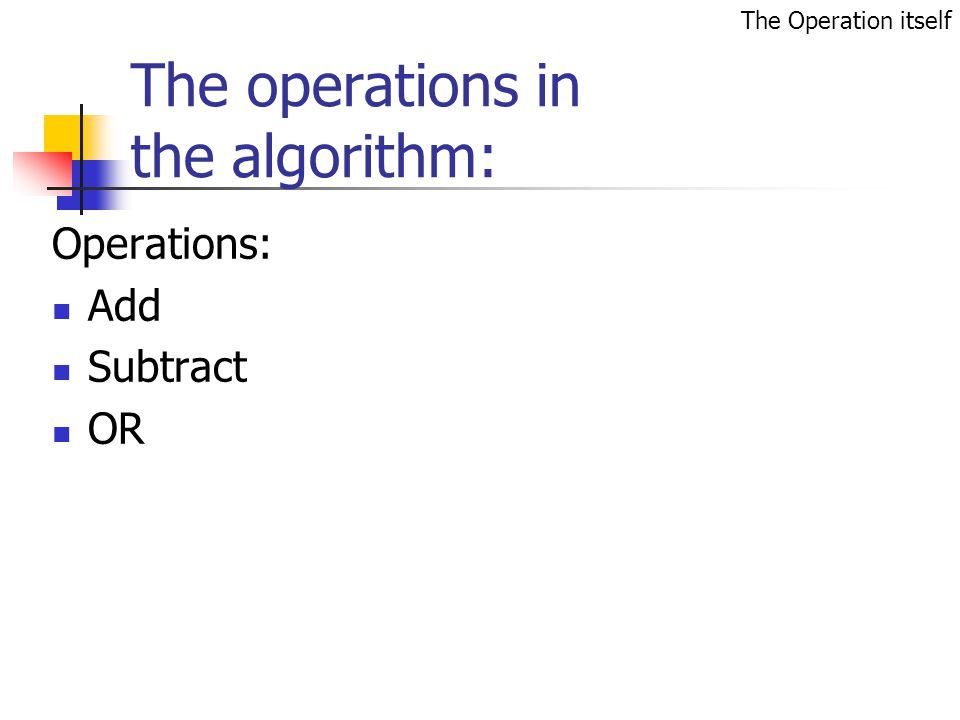 The operations in the algorithm: Operations: Add Subtract OR The Operation itself