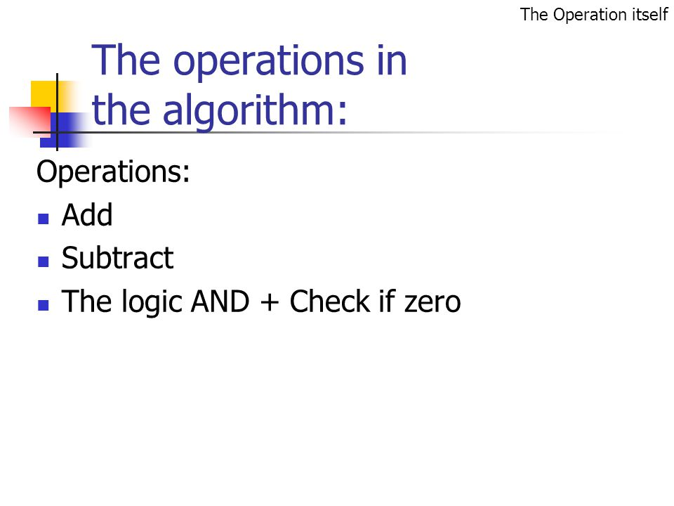 The operations in the algorithm: Operations: Add Subtract The logic AND + Check if zero The Operation itself