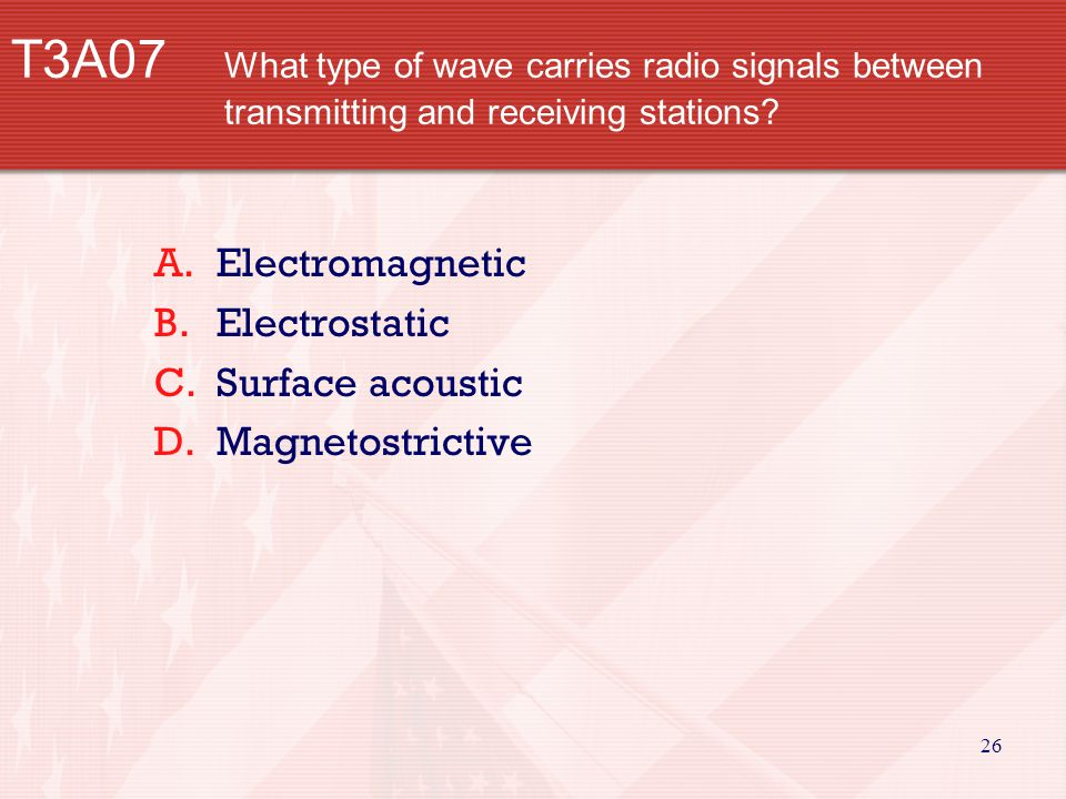 26 T3A07 What type of wave carries radio signals between transmitting and receiving stations.