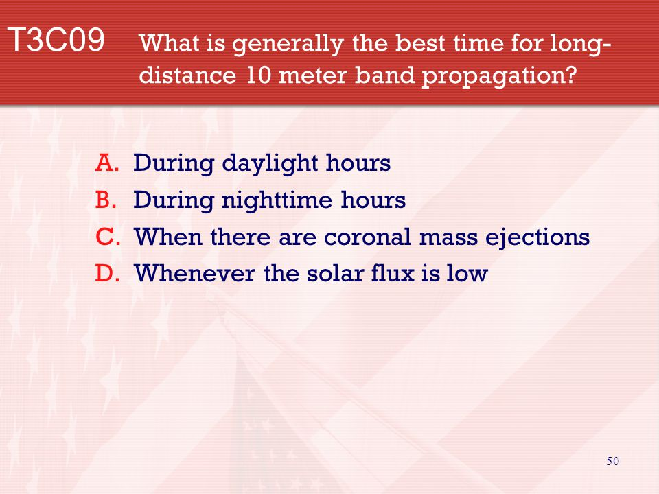50 T3C09 What is generally the best time for long- distance 10 meter band propagation.