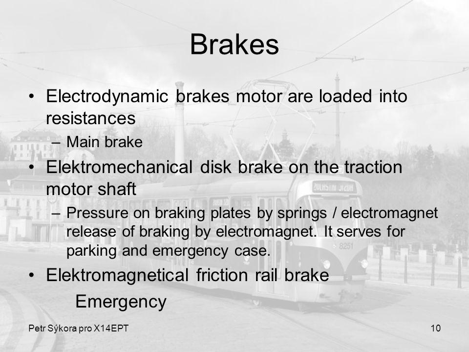 10 Brakes Electrodynamic brakes motor are loaded into resistances –Main brake Elektromechanical disk brake on the traction motor shaft –Pressure on braking plates by springs / electromagnet release of braking by electromagnet.