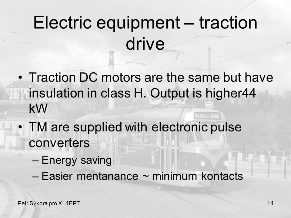 Petr Sýkora pro X14EPT14 Electric equipment – traction drive Traction DC motors are the same but have insulation in class H. Output is higher44 kW TM