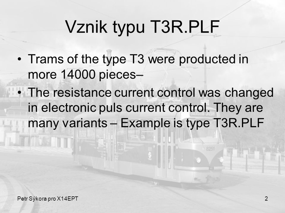 Petr Sýkora pro X14EPT2 Vznik typu T3R.PLF Trams of the type T3 were producted in more 14000 pieces– The resistance current control was changed in electronic puls current control.