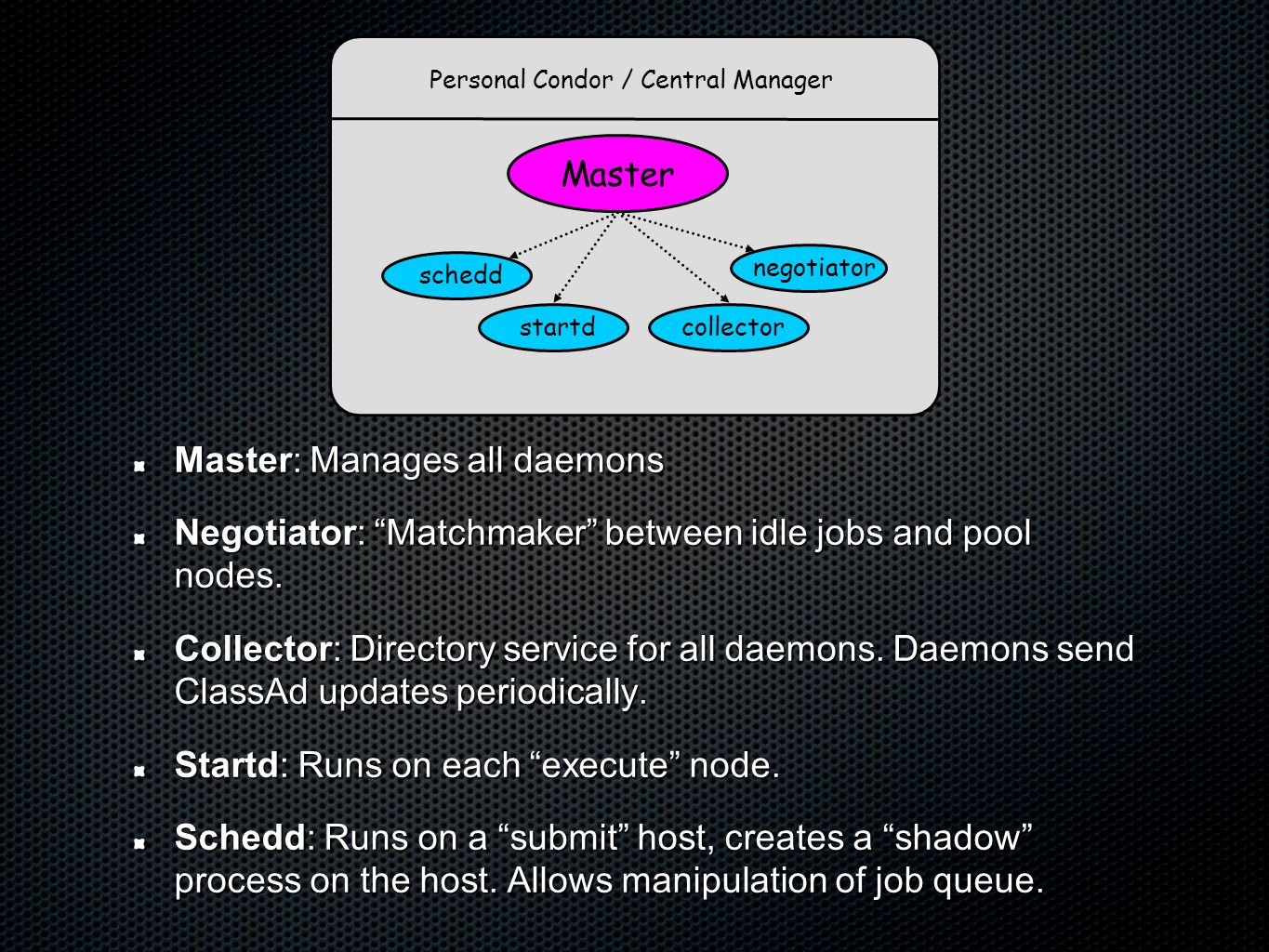Personal Condor / Central Manager Master collector negotiator startdschedd Master: Manages all daemons Negotiator: Matchmaker between idle jobs and pool nodes.