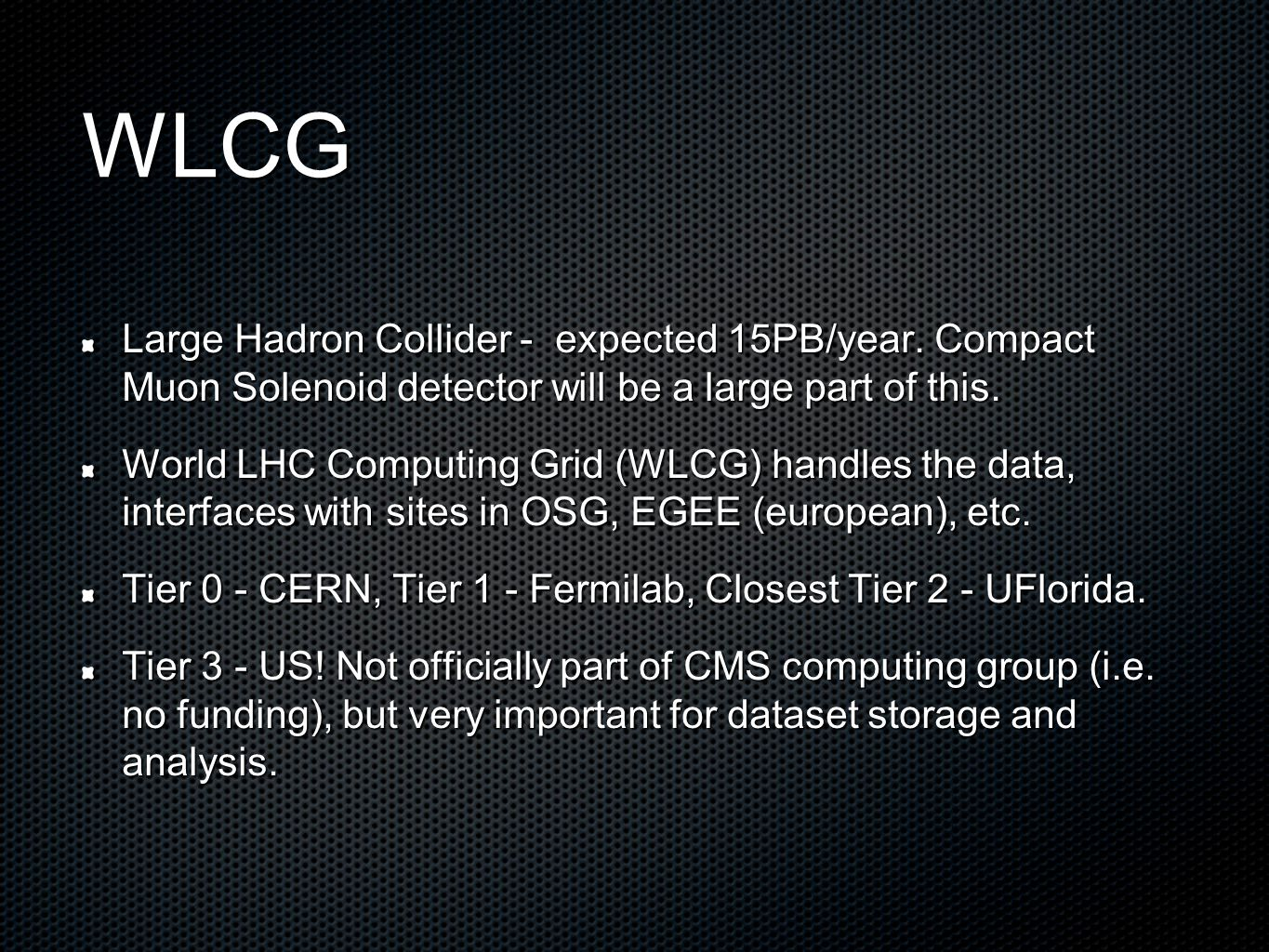 WLCG Large Hadron Collider - expected 15PB/year. Compact Muon Solenoid detector will be a large part of this. World LHC Computing Grid (WLCG) handles