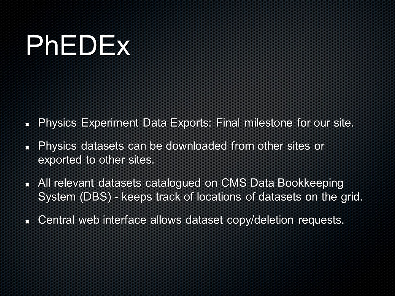 PhEDEx Physics Experiment Data Exports: Final milestone for our site. Physics datasets can be downloaded from other sites or exported to other sites.