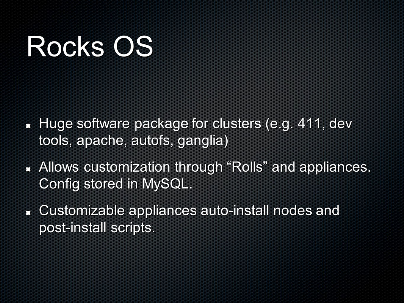 "Rocks OS Huge software package for clusters (e.g. 411, dev tools, apache, autofs, ganglia) Allows customization through ""Rolls"" and appliances. Config"