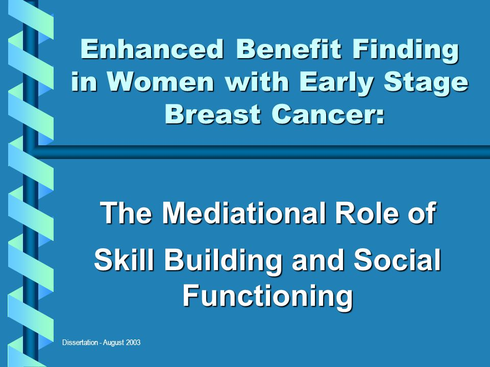 Dissertation - August 2003 Enhanced Benefit Finding in Women with Early Stage Breast Cancer: The Mediational Role of Skill Building and Social Functio