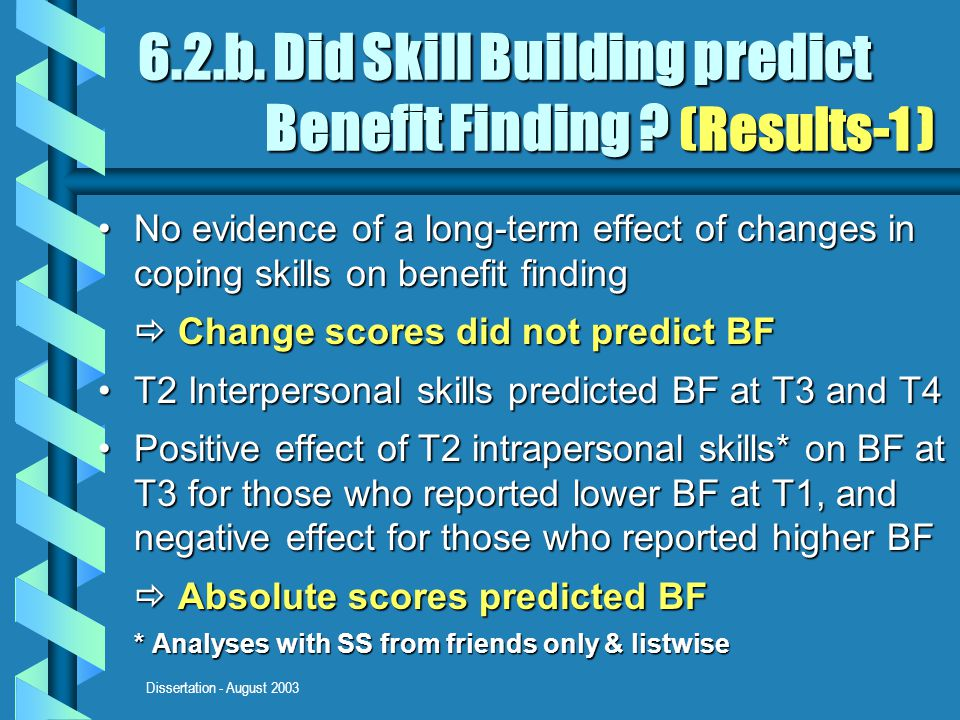 Dissertation - August 2003 6.2.b. Did Skill Building predict Benefit Finding ? (Results-1 ) No evidence of a long-term effect of changes in coping ski