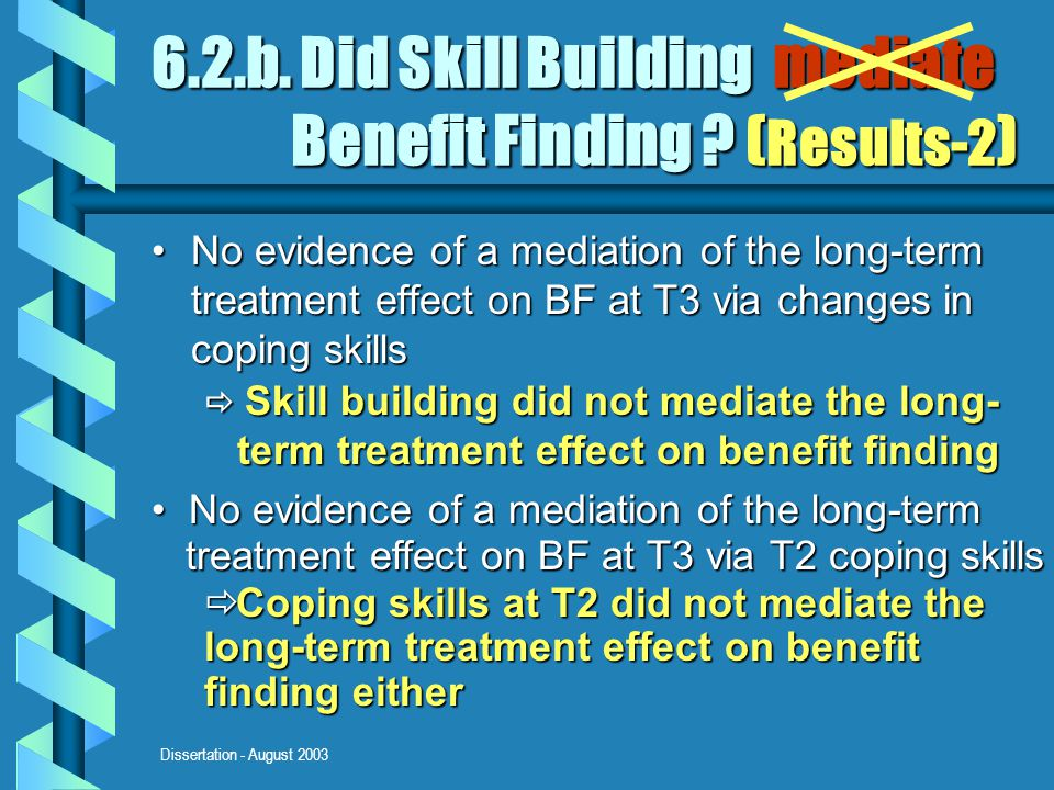 Dissertation - August 2003 6.2.b. Did Skill Building mediate Benefit Finding ? ( Results-2 ) No evidence of a mediation of the long-term treatment eff