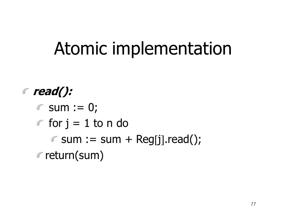 11 Atomic implementation read(): sum := 0; for j = 1 to n do sum := sum + Reg  j .read(); return(sum)
