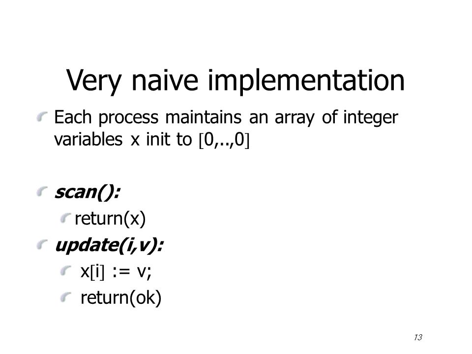 13 Very naive implementation Each process maintains an array of integer variables x init to  0,..,0  scan(): return(x) update(i,v): x  i  := v; return(ok)
