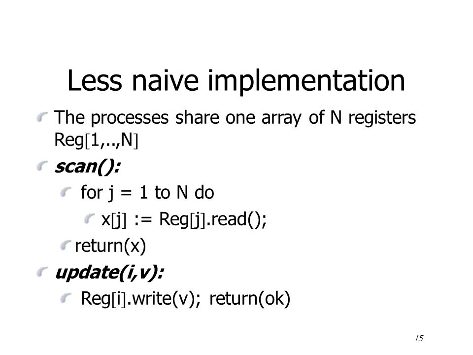 15 Less naive implementation The processes share one array of N registers Reg  1,..,N  scan(): for j = 1 to N do x  j  := Reg  j .read(); return(x) update(i,v): Reg  i .write(v); return(ok)