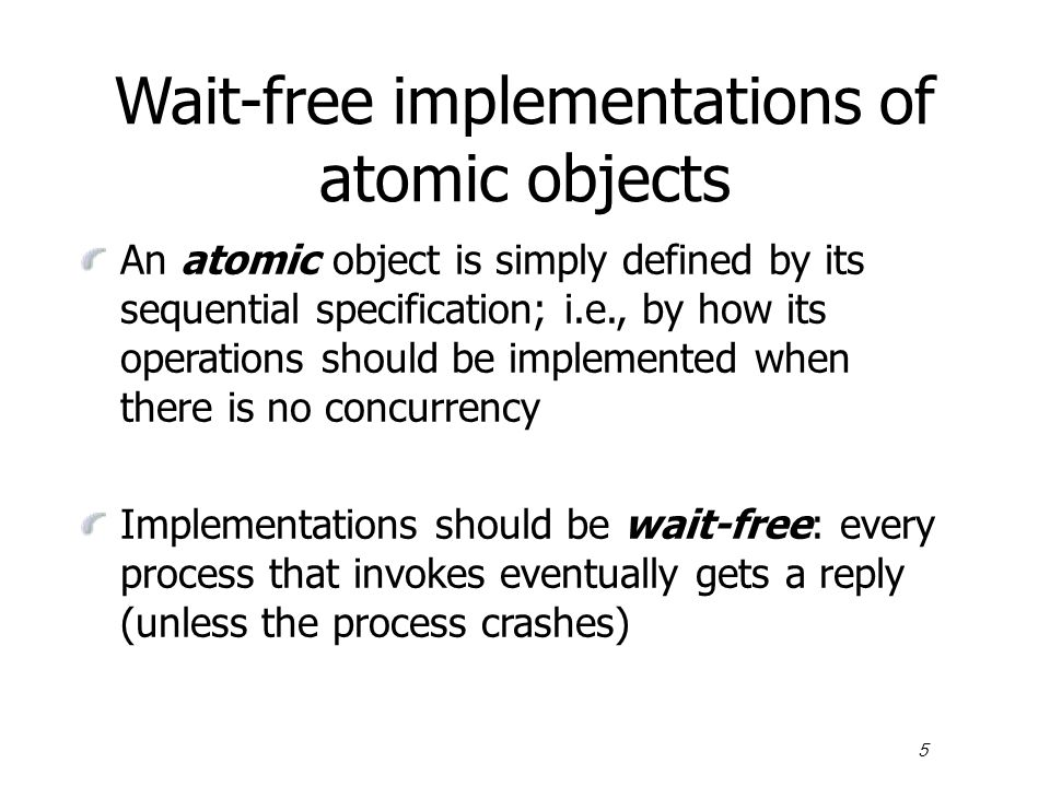 5 Wait-free implementations of atomic objects An atomic object is simply defined by its sequential specification; i.e., by how its operations should be implemented when there is no concurrency Implementations should be wait-free: every process that invokes eventually gets a reply (unless the process crashes)