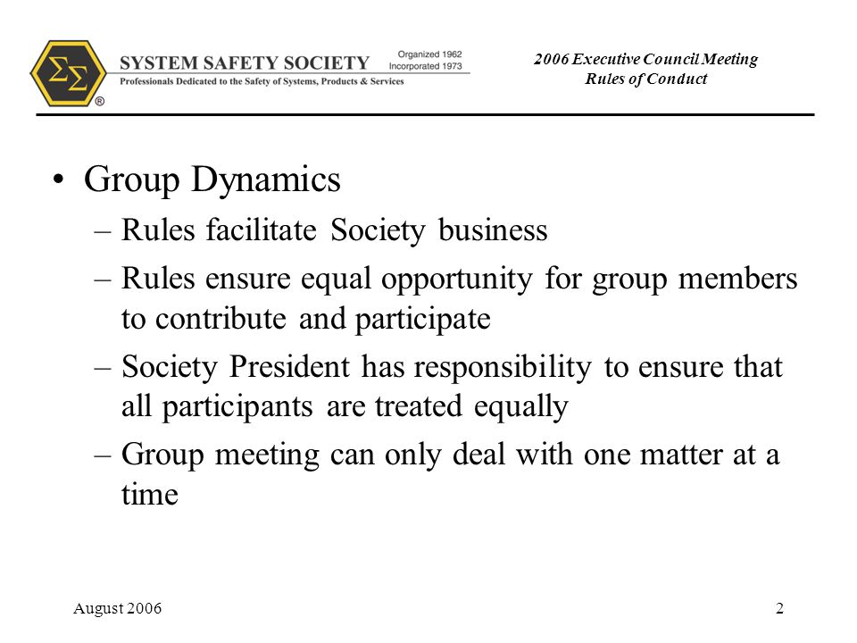 August 20062 2006 Executive Council Meeting Rules of Conduct Group Dynamics –Rules facilitate Society business –Rules ensure equal opportunity for group members to contribute and participate –Society President has responsibility to ensure that all participants are treated equally –Group meeting can only deal with one matter at a time