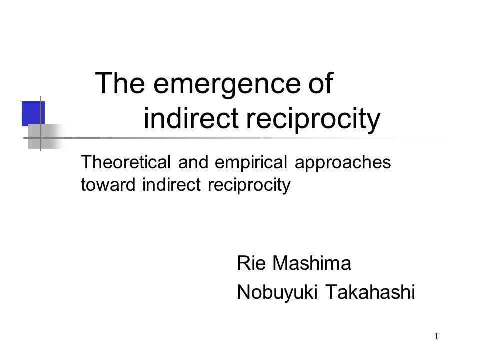 1 The emergence of indirect reciprocity Rie Mashima Nobuyuki Takahashi Theoretical and empirical approaches toward indirect reciprocity