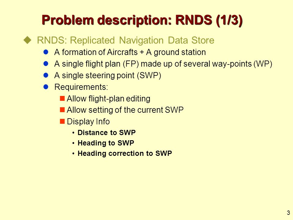 3 Problem description: RNDS (1/3)  RNDS: Replicated Navigation Data Store A formation of Aircrafts + A ground station A single flight plan (FP) made up of several way-points (WP) A single steering point (SWP) Requirements: Allow flight-plan editing Allow setting of the current SWP Display Info Distance to SWP Heading to SWP Heading correction to SWP