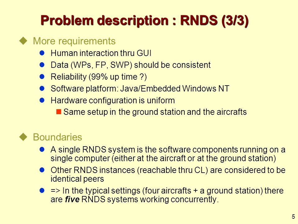 5 Problem description : RNDS (3/3)  More requirements Human interaction thru GUI Data (WPs, FP, SWP) should be consistent Reliability (99% up time ) Software platform: Java/Embedded Windows NT Hardware configuration is uniform Same setup in the ground station and the aircrafts  Boundaries A single RNDS system is the software components running on a single computer (either at the aircraft or at the ground station) Other RNDS instances (reachable thru CL) are considered to be identical peers => In the typical settings (four aircrafts + a ground station) there are five RNDS systems working concurrently.
