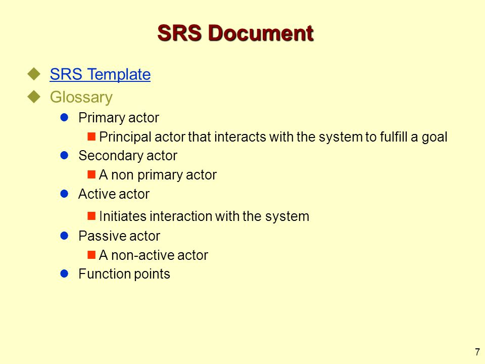 7 SRS Document  SRS Template SRS Template  Glossary Primary actor Principal actor that interacts with the system to fulfill a goal Secondary actor A non primary actor Active actor Initiates interaction with the system Passive actor A non-active actor Function points