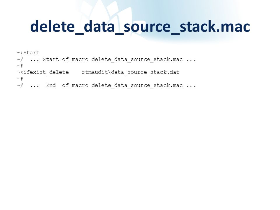 delete_data_source_stack.mac ~:start ~/... Start of macro delete_data_source_stack.mac... ~# ~<ifexist_delete stmaudit\data_source_stack.dat ~# ~/...