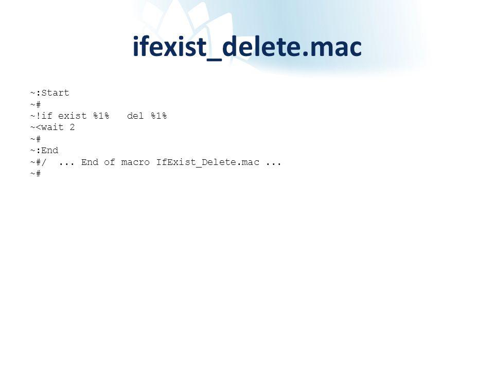 ifexist_delete.mac ~:Start ~# ~!if exist %1% del %1% ~<wait 2 ~# ~:End ~#/... End of macro IfExist_Delete.mac... ~#