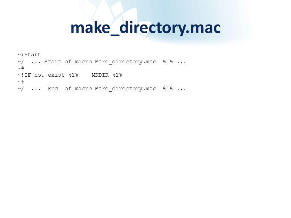 make_directory.mac ~:start ~/... Start of macro Make_directory.mac %1%... ~# ~!IF not exist %1% MKDIR %1% ~# ~/... End of macro Make_directory.mac %1%