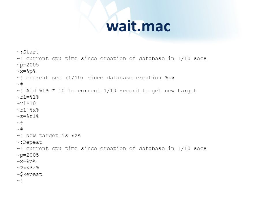 wait.mac ~:Start ~# current cpu time since creation of database in 1/10 secs ~p=2005 ~x=%p% ~# current sec (1/10) since database creation %x% ~# ~# Add %1% * 10 to current 1/10 second to get new target ~r1=%1% ~r1*10 ~r1+%x% ~z=%r1% ~# ~# New target is %z% ~:Repeat ~# current cpu time since creation of database in 1/10 secs ~p=2005 ~x=%p% ~ x<%z% ~$Repeat ~#