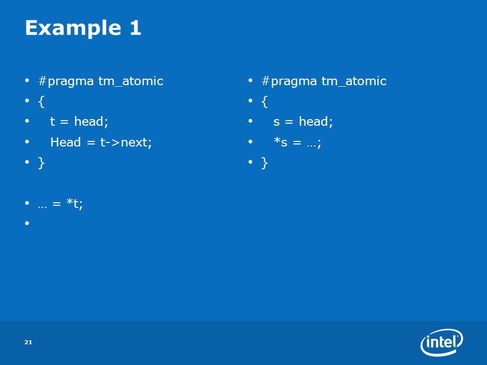 21 Example 1 #pragma tm_atomic { t = head; Head = t->next; } … = *t; #pragma tm_atomic { s = head; *s = …; }