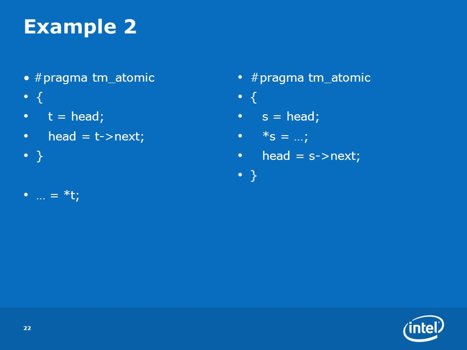 22 Example 2 #pragma tm_atomic { t = head; head = t->next; } … = *t; #pragma tm_atomic { s = head; *s = …; head = s->next; }