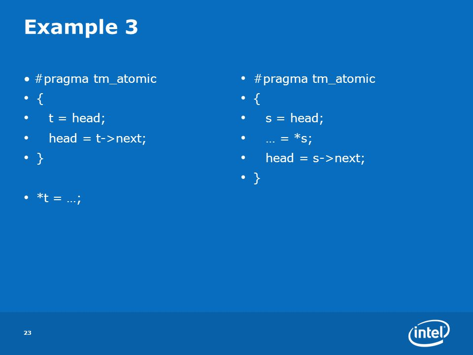 23 Example 3 #pragma tm_atomic { t = head; head = t->next; } *t = …; #pragma tm_atomic { s = head; … = *s; head = s->next; }