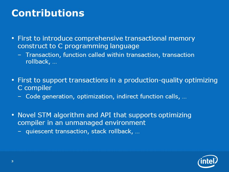 3 Contributions First to introduce comprehensive transactional memory construct to C programming language –Transaction, function called within transaction, transaction rollback, … First to support transactions in a production-quality optimizing C compiler –Code generation, optimization, indirect function calls, … Novel STM algorithm and API that supports optimizing compiler in an unmanaged environment –quiescent transaction, stack rollback, …