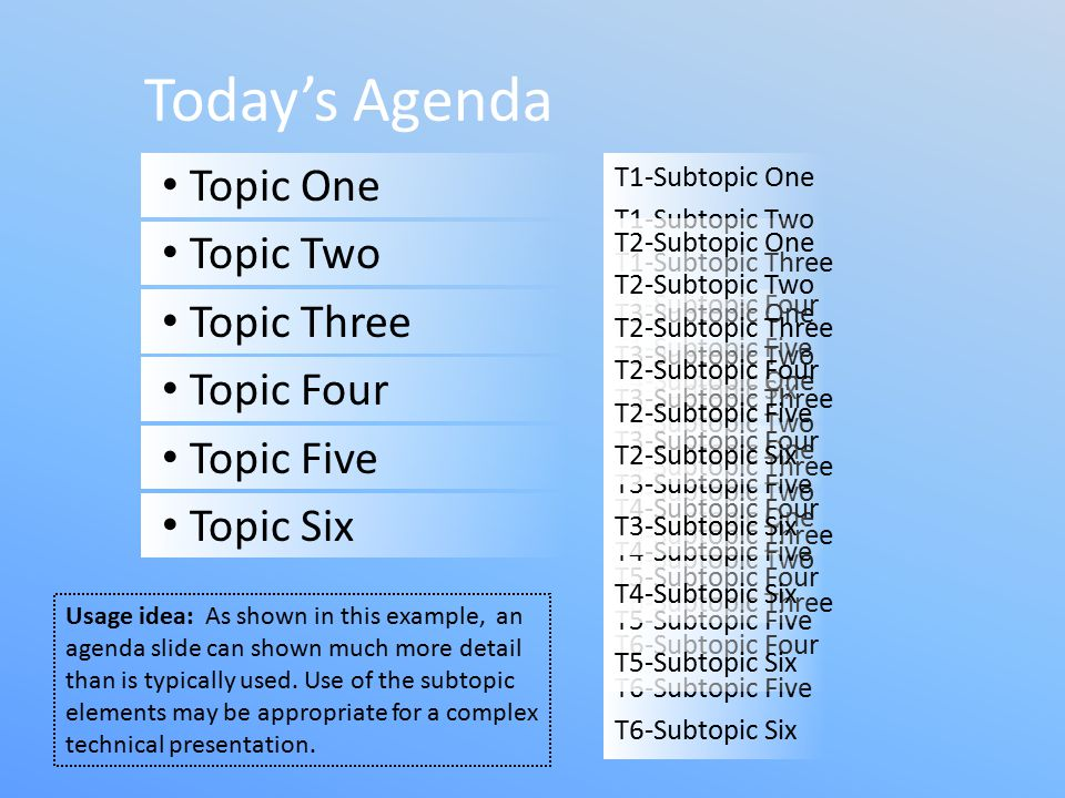 T1-Subtopic One T1-Subtopic Two T1-Subtopic Three T1-Subtopic Four T1-Subtopic Five T1-Subtopic Six Today's Agenda Topic One Topic Two Topic Three Topic Four Topic Five Topic Six T6-Subtopic One T6-Subtopic Two T6-Subtopic Three T6-Subtopic Four T6-Subtopic Five T6-Subtopic Six T5-Subtopic One T5-Subtopic Two T5-Subtopic Three T5-Subtopic Four T5-Subtopic Five T5-Subtopic Six T4-Subtopic One T4-Subtopic Two T4-Subtopic Three T4-Subtopic Four T4-Subtopic Five T4-Subtopic Six T3-Subtopic One T3-Subtopic Two T3-Subtopic Three T3-Subtopic Four T3-Subtopic Five T3-Subtopic Six T2-Subtopic One T2-Subtopic Two T2-Subtopic Three T2-Subtopic Four T2-Subtopic Five T2-Subtopic Six Usage idea: As shown in this example, an agenda slide can shown much more detail than is typically used.