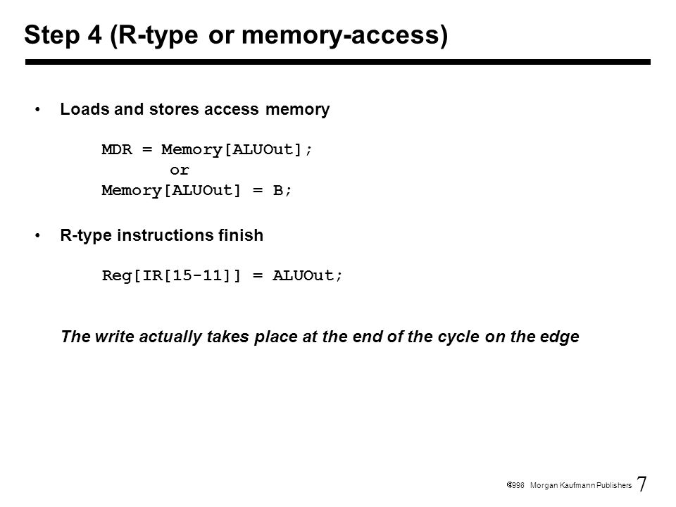 7  1998 Morgan Kaufmann Publishers Loads and stores access memory MDR = Memory[ALUOut]; or Memory[ALUOut] = B; R-type instructions finish Reg[IR[15-1