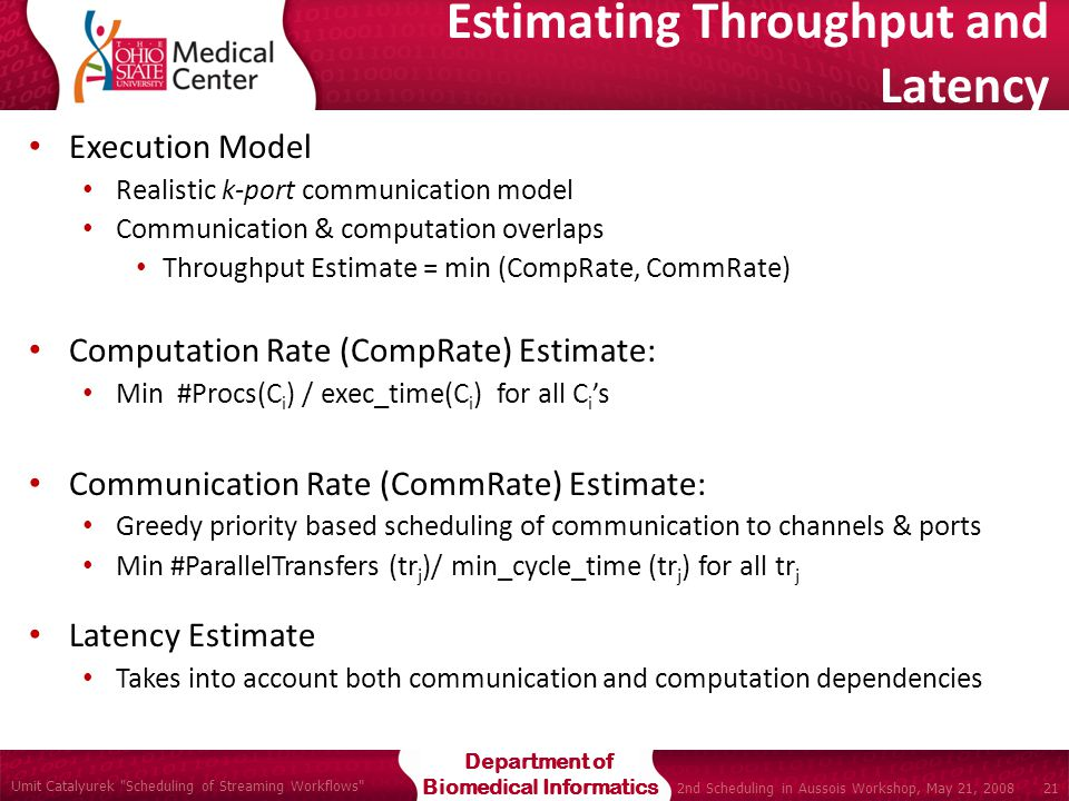 Department of Biomedical Informatics Umit Catalyurek Scheduling of Streaming Workflows 21 2nd Scheduling in Aussois Workshop, May 21, 2008 Estimating Throughput and Latency Execution Model Realistic k-port communication model Communication & computation overlaps Throughput Estimate = min (CompRate, CommRate) Computation Rate (CompRate) Estimate: Min #Procs(C i ) / exec_time(C i ) for all C i 's Communication Rate (CommRate) Estimate: Greedy priority based scheduling of communication to channels & ports Min #ParallelTransfers (tr j )/ min_cycle_time (tr j ) for all tr j Latency Estimate Takes into account both communication and computation dependencies