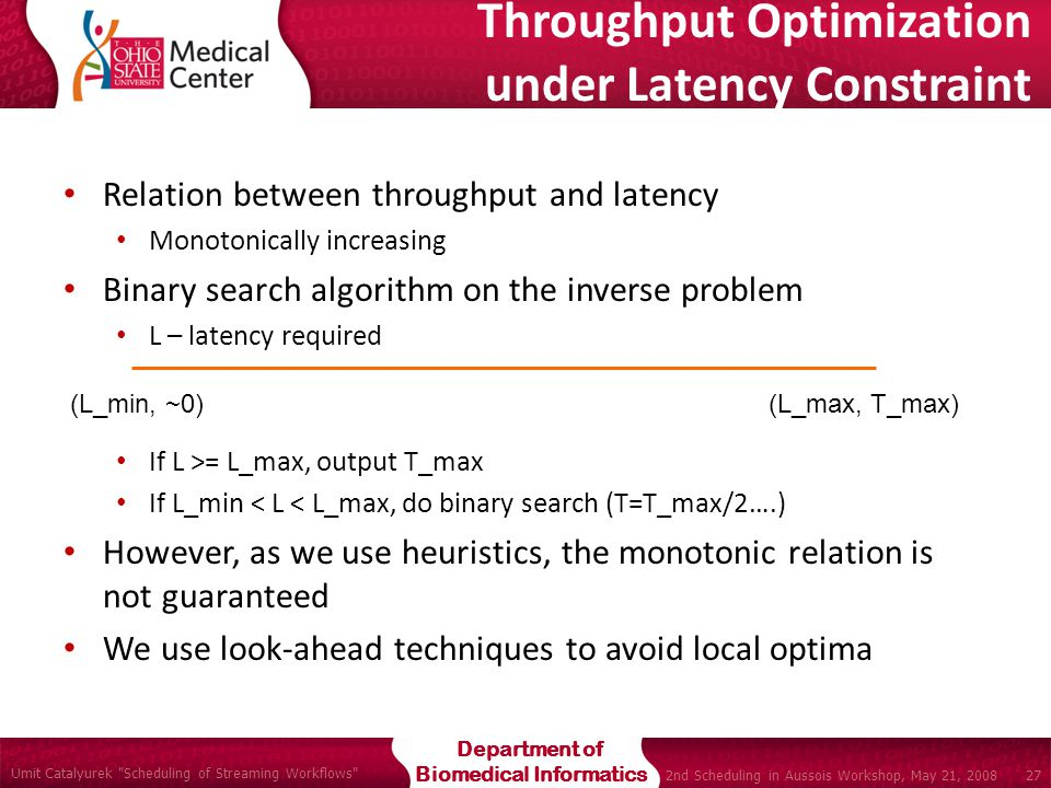 Department of Biomedical Informatics Umit Catalyurek Scheduling of Streaming Workflows 27 2nd Scheduling in Aussois Workshop, May 21, 2008 Relation between throughput and latency Monotonically increasing Binary search algorithm on the inverse problem L – latency required If L >= L_max, output T_max If L_min < L < L_max, do binary search (T=T_max/2….) However, as we use heuristics, the monotonic relation is not guaranteed We use look-ahead techniques to avoid local optima (L_min, ~0)(L_max, T_max) Throughput Optimization under Latency Constraint