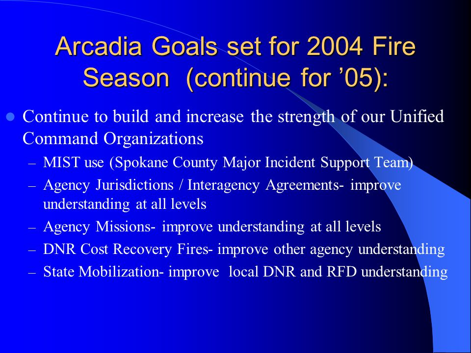 Arcadia Goals set for 2004 Fire Season (continue for '05): Continue to build and increase the strength of our Unified Command Organizations – MIST use (Spokane County Major Incident Support Team) – Agency Jurisdictions / Interagency Agreements- improve understanding at all levels – Agency Missions- improve understanding at all levels – DNR Cost Recovery Fires- improve other agency understanding – State Mobilization- improve local DNR and RFD understanding